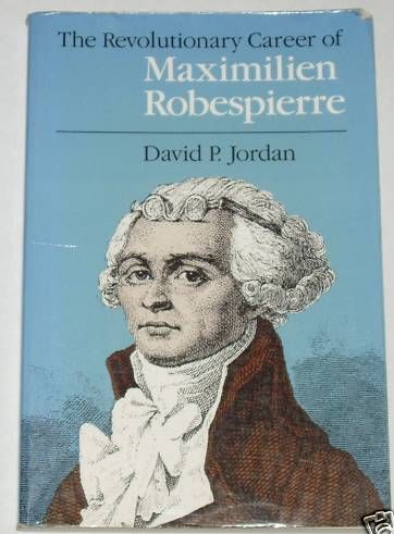 The Revolutionary Career of Maximilien Robespierre, by David P. Jordan